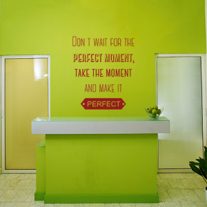 Dont wait for the perfect moment quote