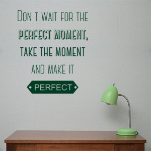 Dont wait for the perfect moment