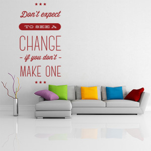 Dont expect to see a change if you dont make one